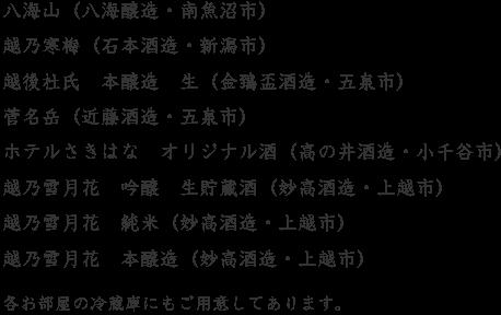 八海山(八海醸造・南魚沼市) 越乃寒梅(石本酒造・新潟市) 越後杜氏 本醸造 生(金鵄盃酒造・五泉市) 菅名岳(近藤酒造・五泉市) ホテルさきはな オリジナル酒(高の井酒造・小千谷市)  越乃雪月花 吟醸 生貯蔵酒(妙高酒造・上越市) 越乃雪月花 純米(妙高酒造・上越市) 越乃雪月花 本醸造(妙高酒造・上越市) 各お部屋の冷蔵庫にもご用意してあります。